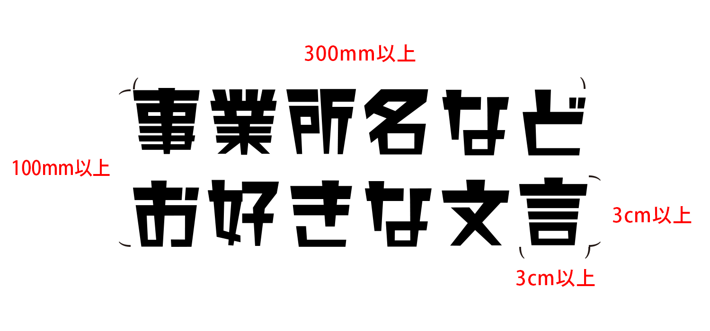 全体の最小サイズ:300mm*100mm以上、1文字の最小サイズ:3cm角以上