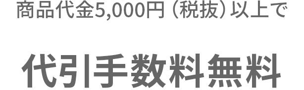 商品代金5,000円(税抜)以上で代引手数料無料