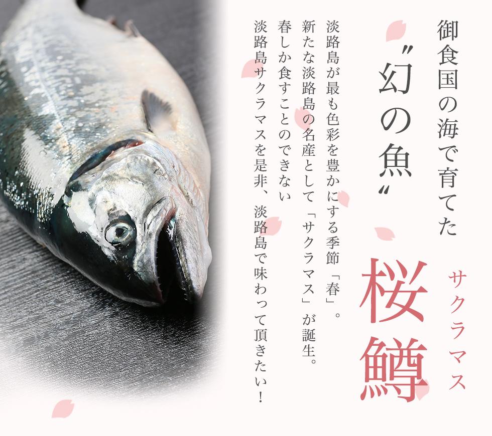 御食国の海で育てた幻の魚桜鱒(サクラマス) 淡路島が最も色彩を豊かにする季節「春」。 新たな淡路島の名産として「サクラマス」が誕生。 春しか食すことのできない淡路島サクラマスを是非、淡路島で味わって頂きたい!