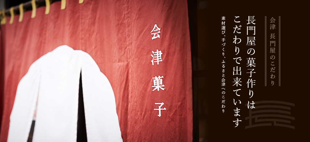 会津長門屋のこだわり 長門屋の菓子作りはこだわりでできています