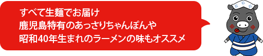 すべて生麺でお届け鹿児島特有のあっさりちゃんぽんや昭和40年生まれのラーメンの味もオススメ