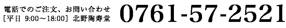 電話でのご注文、お問い合わせ 0761-57-2521[平日 9:00〜18:00]北野陶寿堂