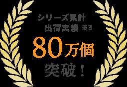 シリーズ累計出荷実績※3 80万個突破!