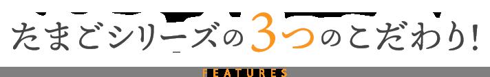 たまごシリーズの3つのこだわり! Features