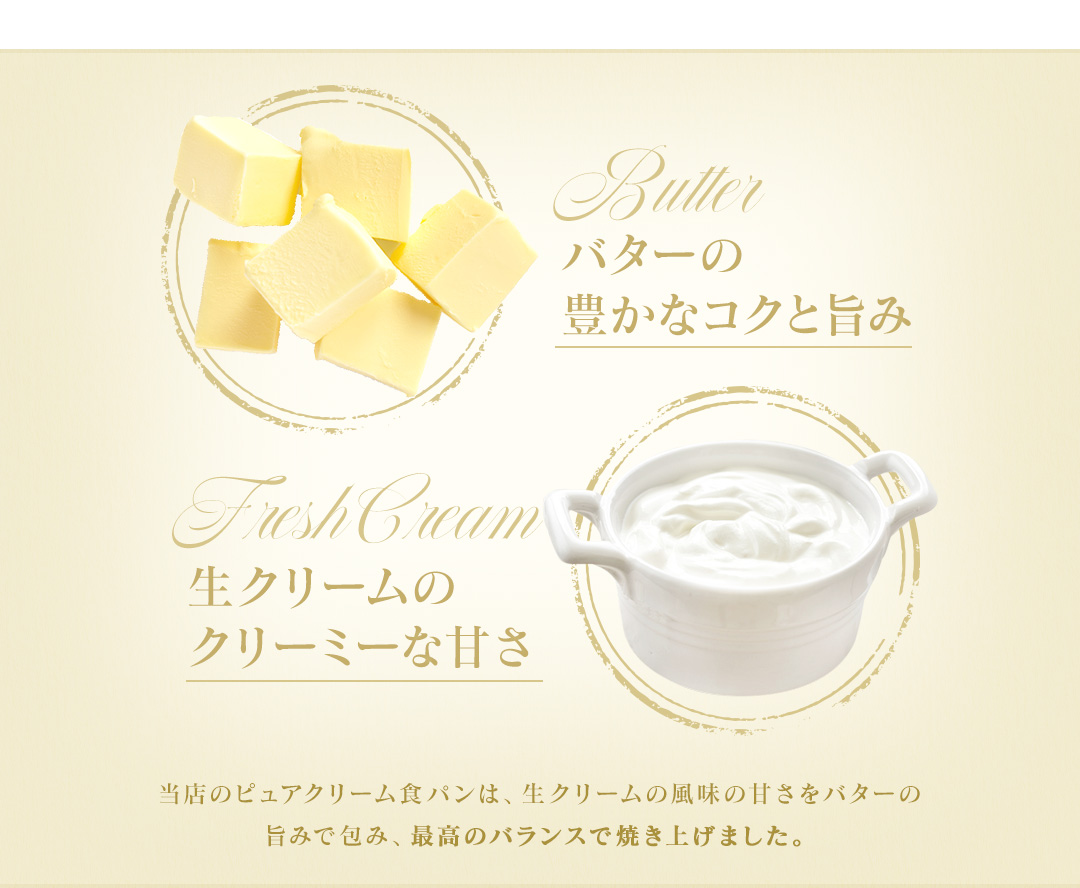 当店のピュアクリーム食パンは、生クリームの風味の甘さをバターの旨みで包み、最高のバランスで焼き上げました