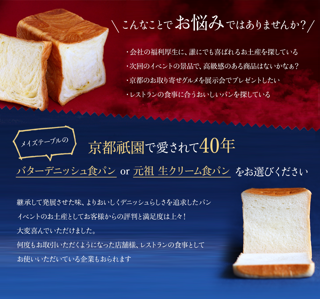 こんなことでお悩みではありませんか?・会社の福利厚生に、誰にでも喜ばれるお土産を探している・次回のイベントの景品で、高級感のある商品はないかなぁ?・京都のお取り寄せグルメを展示会でプレゼントしたい・レストランの食事に合うおいしいパンを探している 京都祇園で愛されて40年 メイズテーブルのバターデニッシュ食パン or 元祖 生クリーム食パン をお選びください