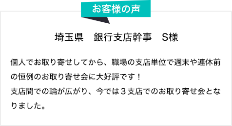 お客様の声 埼玉県 銀行支店幹事 S様 個人でお取り寄せしてから、職場の支店単位で週末や連休前の恒例のお取り寄せ会に大好評です!支店間での輪が広がり、今では3支店でのお取り寄せ会となりました。