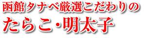 函館タナベ厳選こだわりのたらこ・明太子