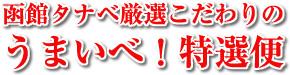 函館タナベ厳選こだわりのうまいべ!特選便