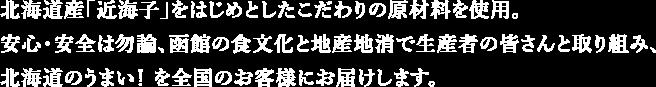 北海道産「近海子」をはじめとしたこだわりの原材料を使用。安心・安全は勿論、函館の食文化と地産地消で生産者の皆さんと取り組み、北海道のうまい!を全国のお客様にお届けします。
