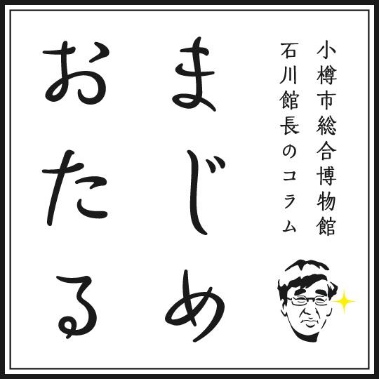 小樽市総合博物館 石川館長の「まじめおたる」