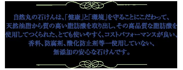 自然丸の石けんは、「健康」と「環境」を守ることにこだわって、 天然油脂から質の高い脂肪酸を取り出し、その高品質な脂肪酸を 使用してつくられた、とても使いやすく、コストパフォーマンスが良い、 香料、防腐剤、酸化防止剤等一使用していない、 無添加の安心な石けんです。