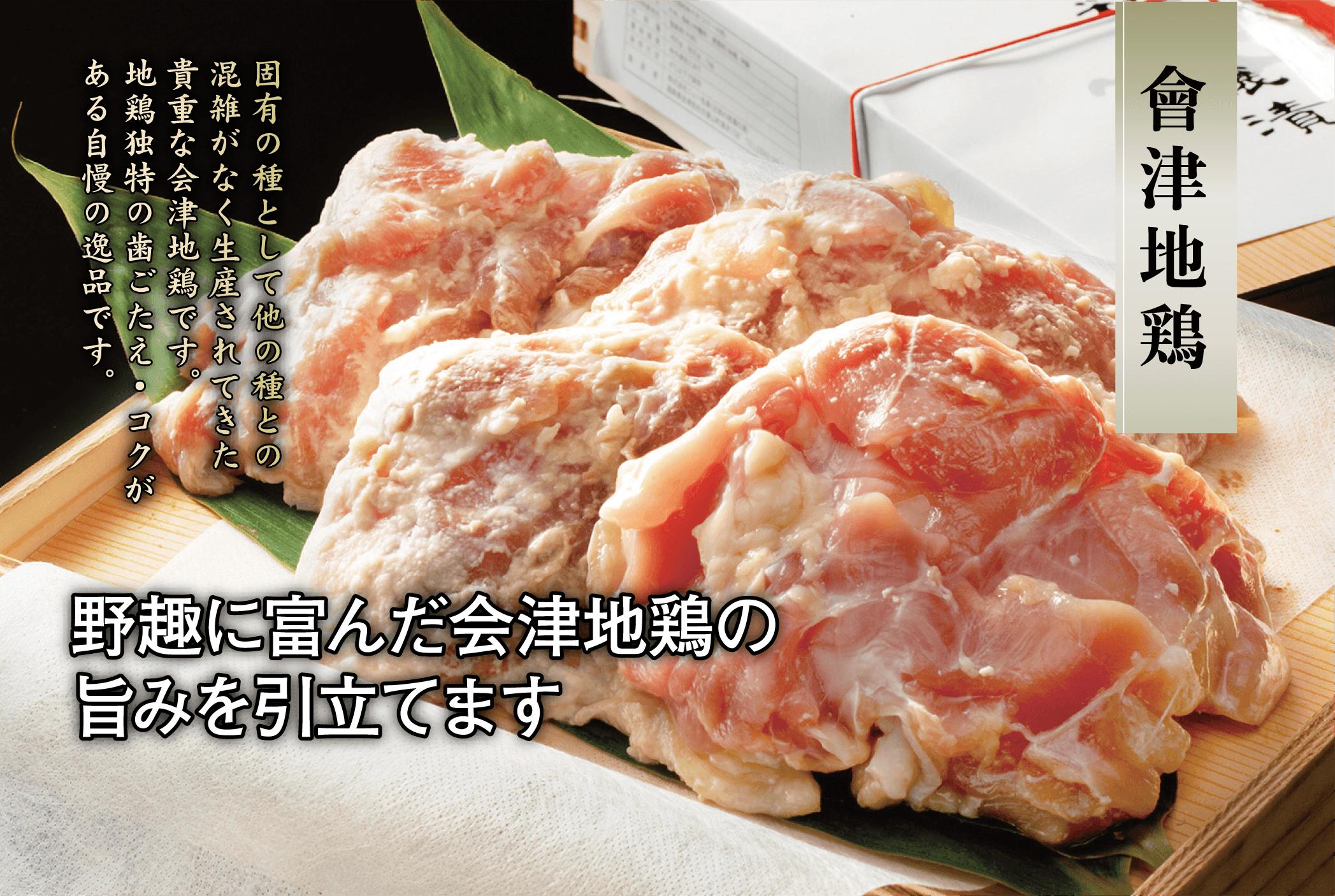會津地鶏。固有の種として他の種との混雑がなく生産されてきた貴重な会津地鶏です。地鶏独特の歯ごたえ・コクがある自慢の逸品です。野趣に富んだ会津地鶏の旨みを引立てます