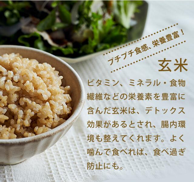プチプチ食感、栄養豊富!「玄米」ビタミン、ミネラル・食物繊維などの栄養素を豊富に含んだ玄米は、デトックス効果があるとされ、腸内環境も整えてくれます。よく噛んで食べれば、食べ過ぎ防止にも。