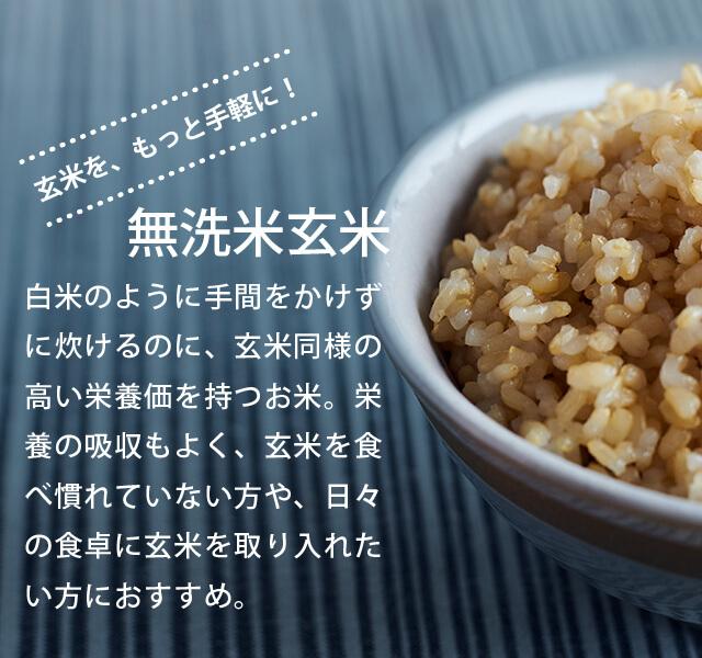 玄米を、もっと手軽に!「無洗米玄米」白米のように手間をかけずに炊けるのに、玄米同様の高い栄養価を持つお米。栄養の吸収もよく、玄米を食べ慣れていない方や、日々の食卓に玄米を取り入れたい方におすすめ。