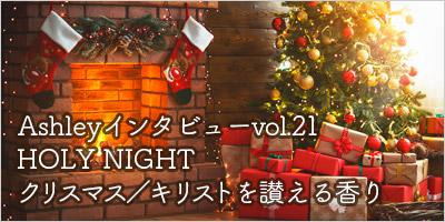 【Ashleyインタビューvol.21】HOLY NIGHT クリスマス/キリストを讃える香り