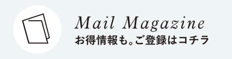 Mail Magazine お得情報も。ご登録はコチラ