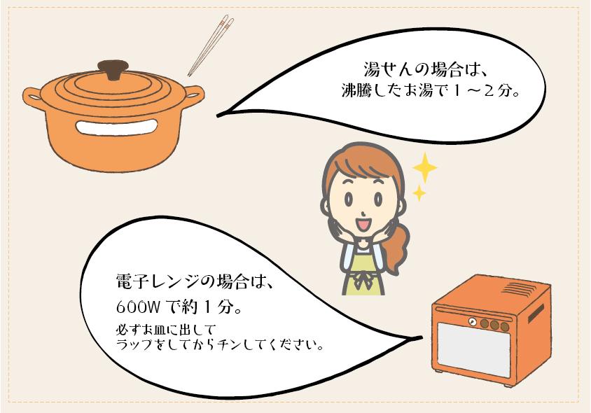 湯せんの場合は、沸騰したお湯で1〜2分。電子レンジの場合は、600Wで約1分。必ずお皿に出してラップをしてからチンしてください。