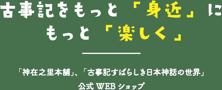古事記をもっと「身近」にもっと「楽しく」「神在之里本舗」、「古事記すばらしき日本神話の世界」公式WEBショップ