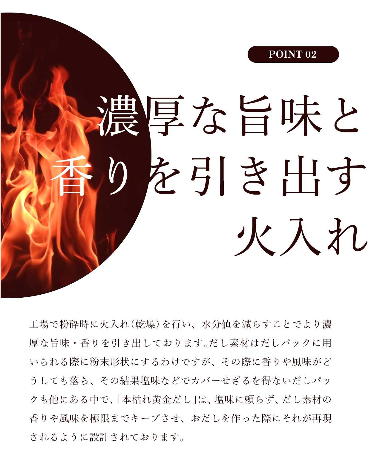 濃厚な旨味と 香りを引き出す 火入れ 工場で粉砕時に火入れ(乾燥)を行い、水分値を減らすことでより濃厚な旨味・香りを引き出しております。だし素材はだしパックに用いられる際に粉末形状にするわけですが、その際に香りや風味がどうしても落ち、その結果塩味などでカバーせざるを得ないだしパックも他にある中で、「本枯れ黄金だし」は、塩味に頼らず、だし素材の香りや風味を極限までキープさせ、おだしを作った際にそれが再現されるように設計されております。