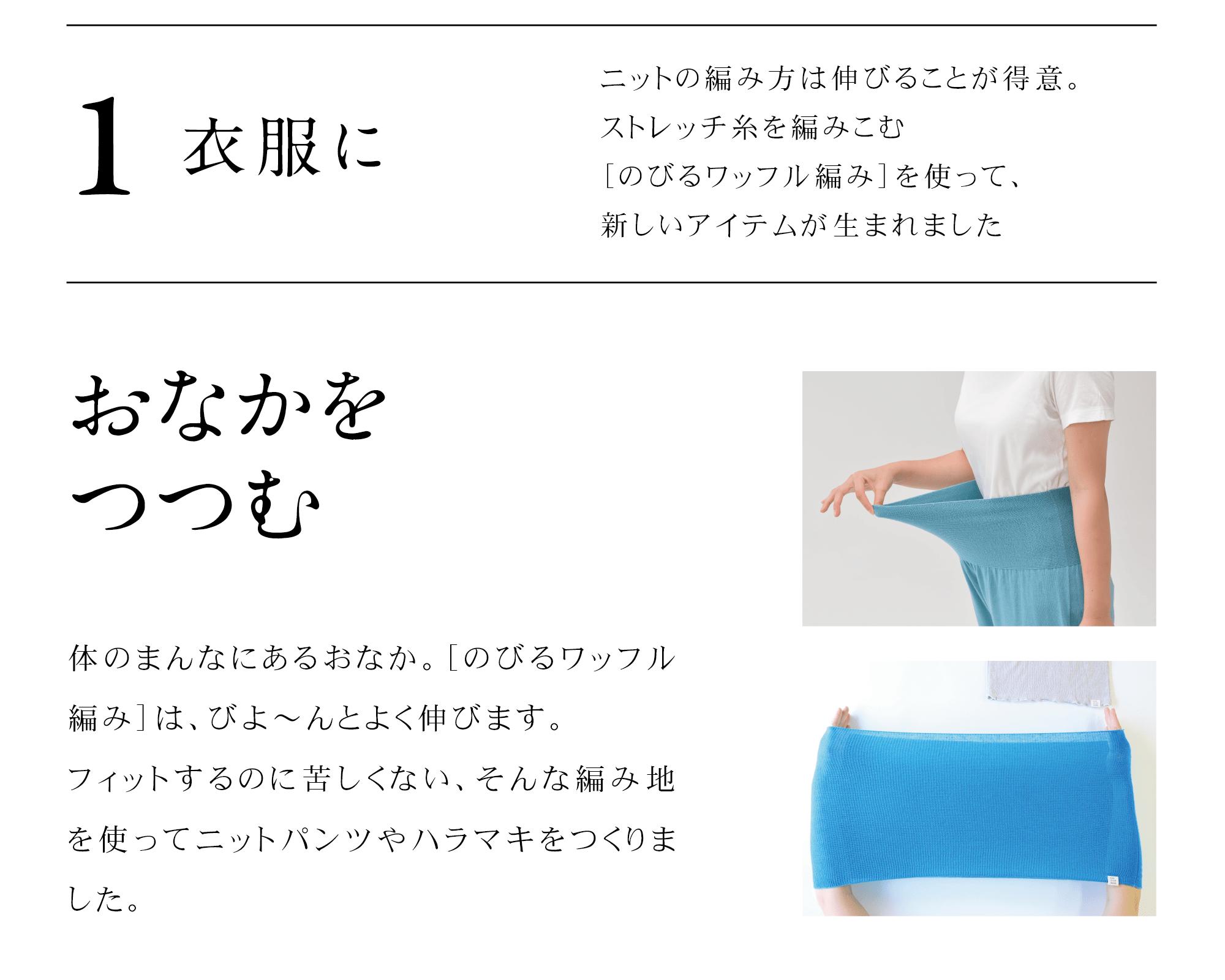 1、衣服に。おなかをつつむ。体のまんなにあるおなか。[のびるワッフル編み]は、びよ〜んとよく伸びます。フィットするのに苦しくない、そんな編み地を使ってニットパンツやハラマキをつくりました。