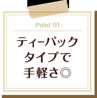 Point 01 ティーパックタイプで手軽さ◎