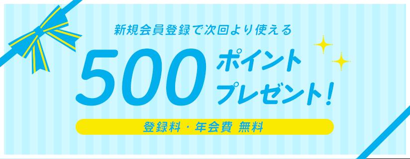 新規会員登録で次回より使える 500ポイントプレゼント! 登録料・年会費 無料
